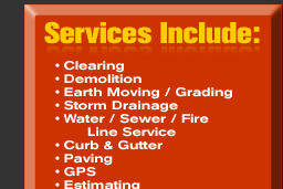 Services Include: Clearing, Demolition, Earth Moving / Grading, Storm Damage, Water / Sewer / Fire LIne Service, Curb & Gutter, Paving, GPS, Estimation