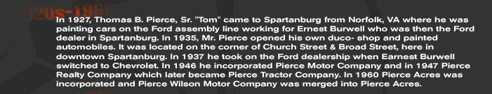 In 1927, Thomas B. Pierce, Sr. Tom came to Spartanburg from Norfolk, VA where he was painting cars on the Ford assembly line working for Ernest Burwell who was then the Ford dealer in Spartanburg. In 1935, Mr. Pierce opened his own duco- shop and painted automobiles. It was located on the corner of Church Street & Broad Street, here in downtown Spartanburg. In 1937 he took on the Ford dealership when Earnest Burwell switched to Chevrolet. In 1946 he incorporated Pierce Motor Company and in 1947 Pierce Realty Company which later became Pierce Tractor Company. In 1960 Pierce Acres was incorporated and Pierce Wilson Motor Company was merged into Pierce Acres.